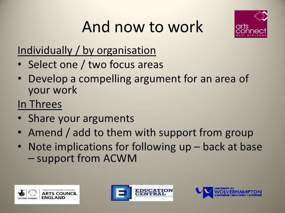 And now to work Individually / by organisation Select one / two focus areas Develop a compelling argument for an area of your work In Threes Share your arguments Amend / add to them with support from group Note implications for following up – back at base – support from ACWM