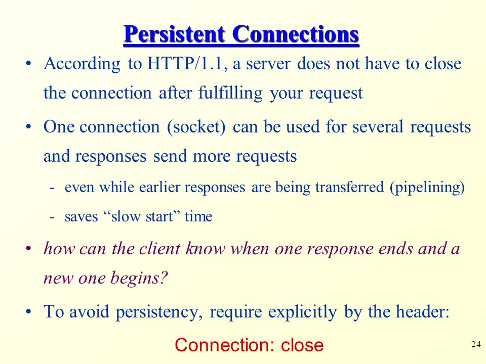 24 Persistent Connections According to HTTP/1.1, a server does not have to close the connection after fulfilling your request One connection (socket) can be used for several requests and responses send more requests -even while earlier responses are being transferred (pipelining) -saves slow start time how can the client know when one response ends and a new one begins.