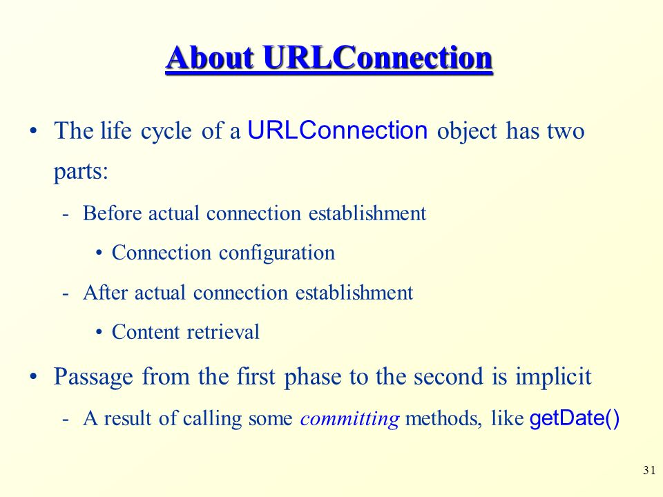 31 About URLConnection The life cycle of a URLConnection object has two parts: -Before actual connection establishment Connection configuration -After actual connection establishment Content retrieval Passage from the first phase to the second is implicit -A result of calling some committing methods, like getDate()