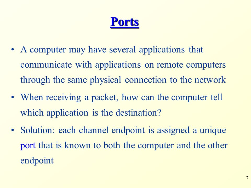 7 Ports A computer may have several applications that communicate with applications on remote computers through the same physical connection to the network When receiving a packet, how can the computer tell which application is the destination.