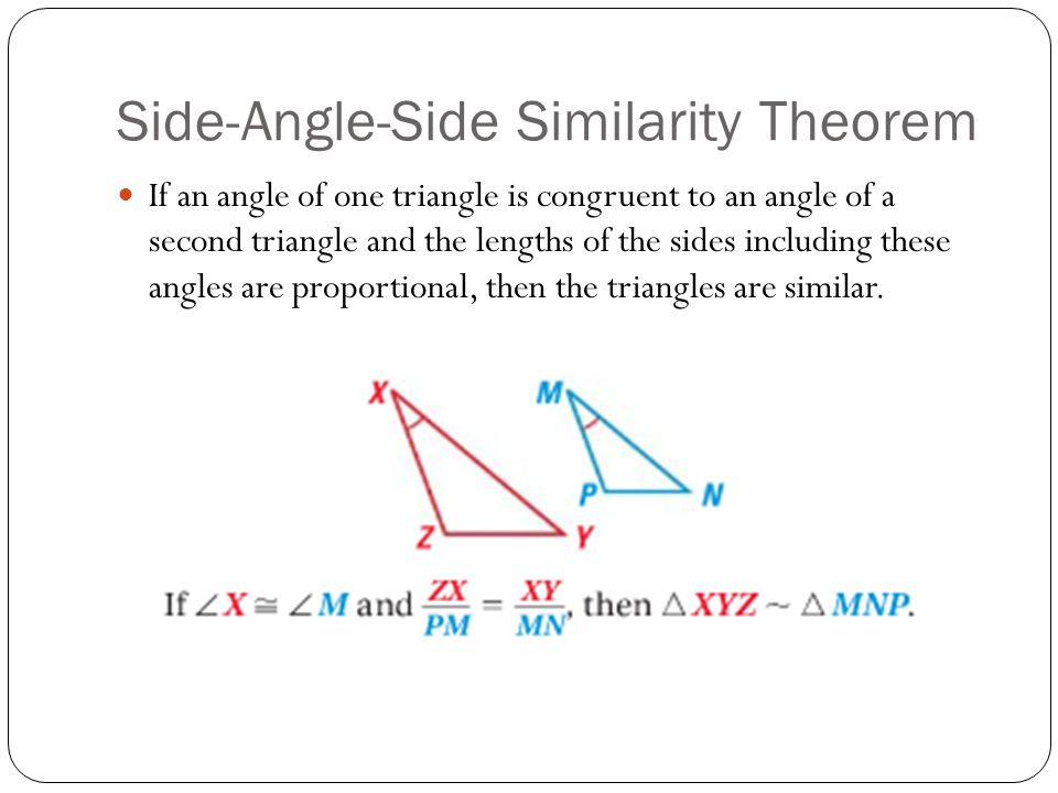Side-Angle-Side Similarity Theorem If an angle of one triangle is congruent to an angle of a second triangle and the lengths of the sides including these angles are proportional, then the triangles are similar.