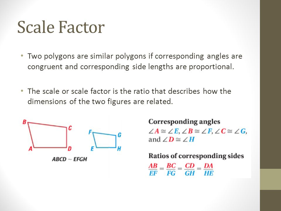 Scale Factor Two polygons are similar polygons if corresponding angles are congruent and corresponding side lengths are proportional.