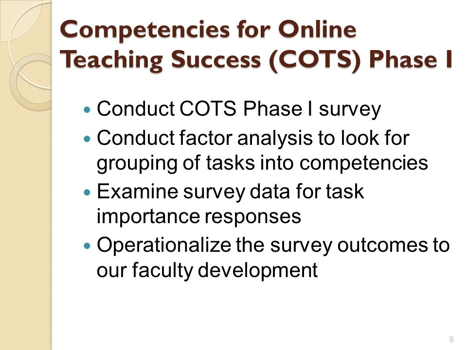 Competencies for Online Teaching Success (COTS) Phase I Conduct COTS Phase I survey Conduct factor analysis to look for grouping of tasks into competencies Examine survey data for task importance responses Operationalize the survey outcomes to our faculty development 8
