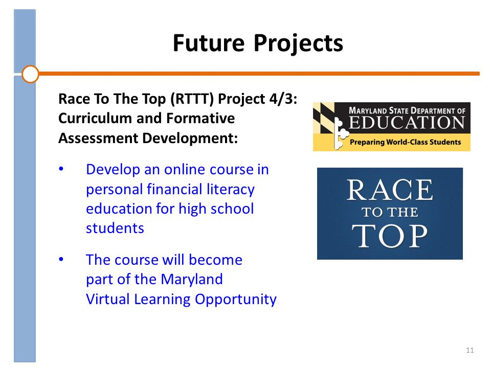 Future Projects 11 Race To The Top (RTTT) Project 4/3: Curriculum and Formative Assessment Development: Develop an online course in personal financial literacy education for high school students The course will become part of the Maryland Virtual Learning Opportunity