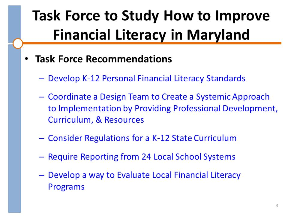 Task Force to Study How to Improve Financial Literacy in Maryland 3 Task Force Recommendations – Develop K-12 Personal Financial Literacy Standards – Coordinate a Design Team to Create a Systemic Approach to Implementation by Providing Professional Development, Curriculum, & Resources – Consider Regulations for a K-12 State Curriculum – Require Reporting from 24 Local School Systems – Develop a way to Evaluate Local Financial Literacy Programs