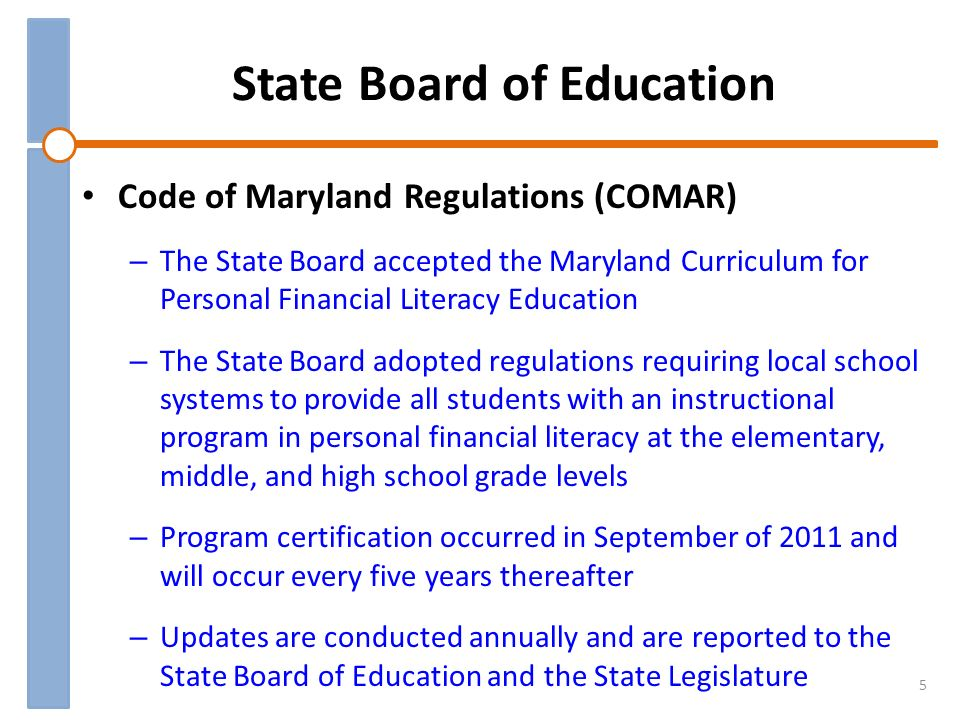 State Board of Education 5 Code of Maryland Regulations (COMAR) – The State Board accepted the Maryland Curriculum for Personal Financial Literacy Education – The State Board adopted regulations requiring local school systems to provide all students with an instructional program in personal financial literacy at the elementary, middle, and high school grade levels – Program certification occurred in September of 2011 and will occur every five years thereafter – Updates are conducted annually and are reported to the State Board of Education and the State Legislature