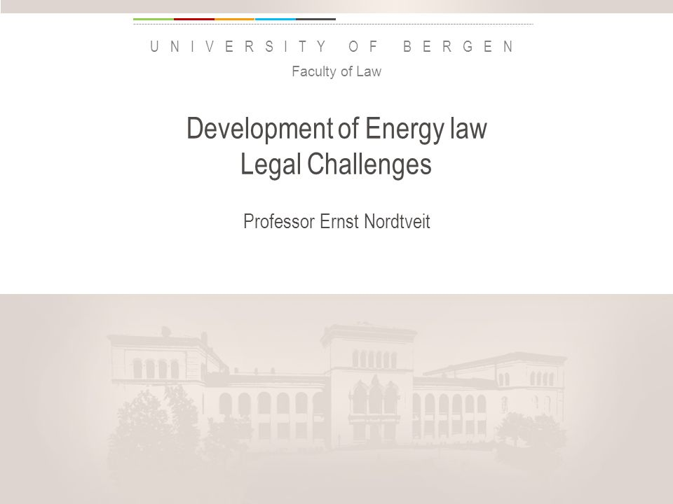 uib.no UNIVERSITY OF BERGEN Development of Energy law Legal Challenges Professor Ernst Nordtveit Faculty of Law Insert «Academic unit» on every page: 1 Go to the menu «Insert» 2 Choose: Date and time 3 Write the name of your faculty or department in the field «Footer» 4 Choose «Apply to all