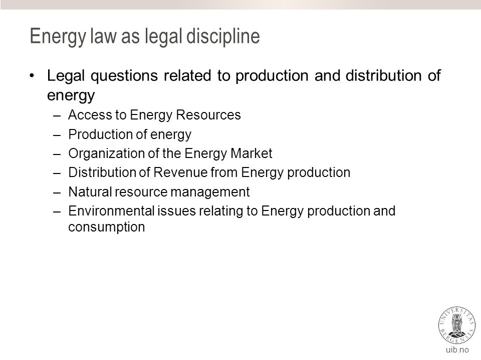 uib.no Energy law as legal discipline Legal questions related to production and distribution of energy –Access to Energy Resources –Production of energy –Organization of the Energy Market –Distribution of Revenue from Energy production –Natural resource management –Environmental issues relating to Energy production and consumption