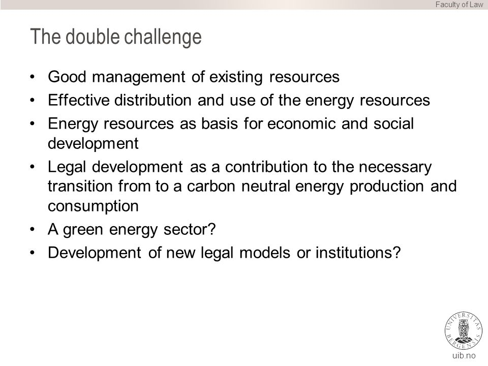 uib.no The double challenge Good management of existing resources Effective distribution and use of the energy resources Energy resources as basis for economic and social development Legal development as a contribution to the necessary transition from to a carbon neutral energy production and consumption A green energy sector.