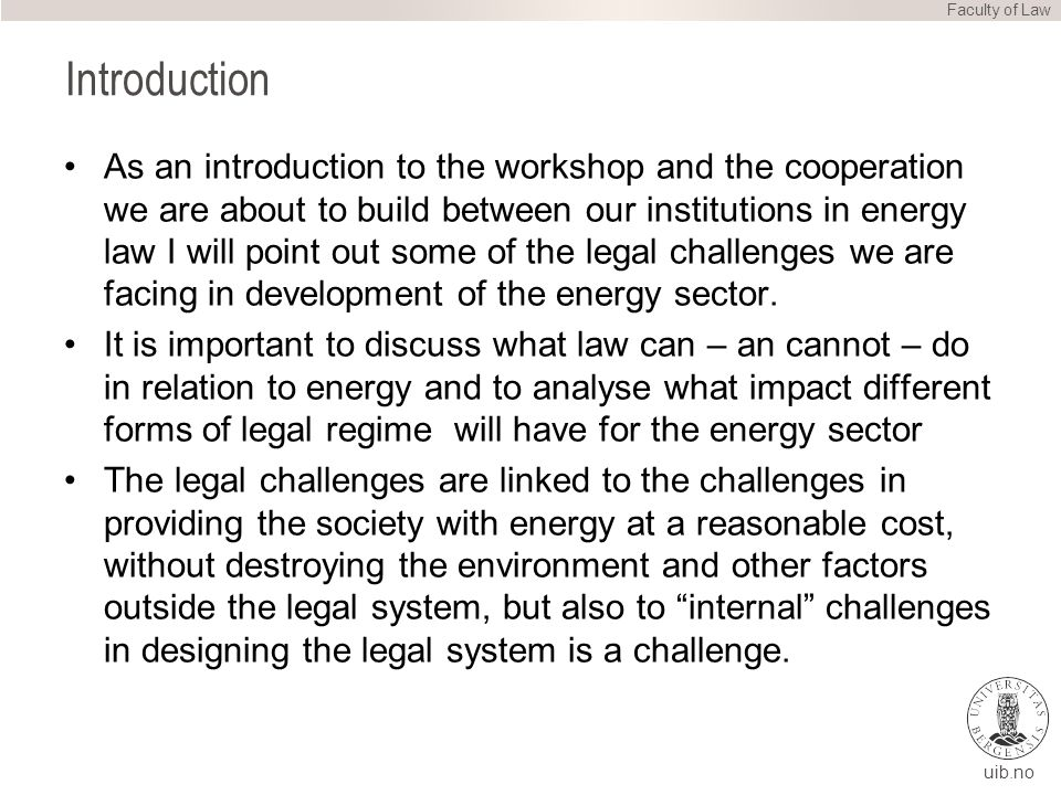 uib.no Introduction As an introduction to the workshop and the cooperation we are about to build between our institutions in energy law I will point out some of the legal challenges we are facing in development of the energy sector.