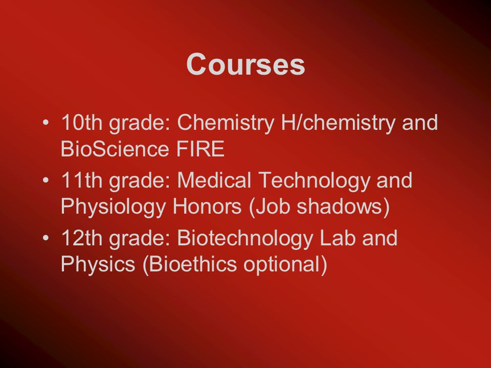 Courses 10th grade: Chemistry H/chemistry and BioScience FIRE 11th grade: Medical Technology and Physiology Honors (Job shadows) 12th grade: Biotechnology Lab and Physics (Bioethics optional)