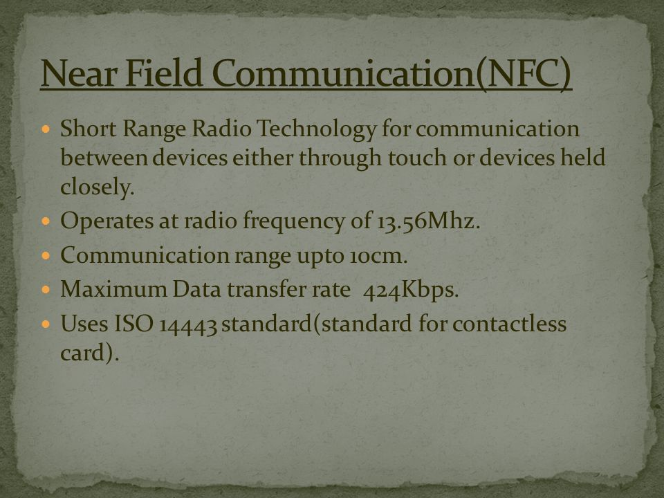 Short Range Radio Technology for communication between devices either through touch or devices held closely.