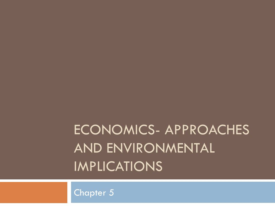 ECONOMICS- APPROACHES AND ENVIRONMENTAL IMPLICATIONS Chapter 5