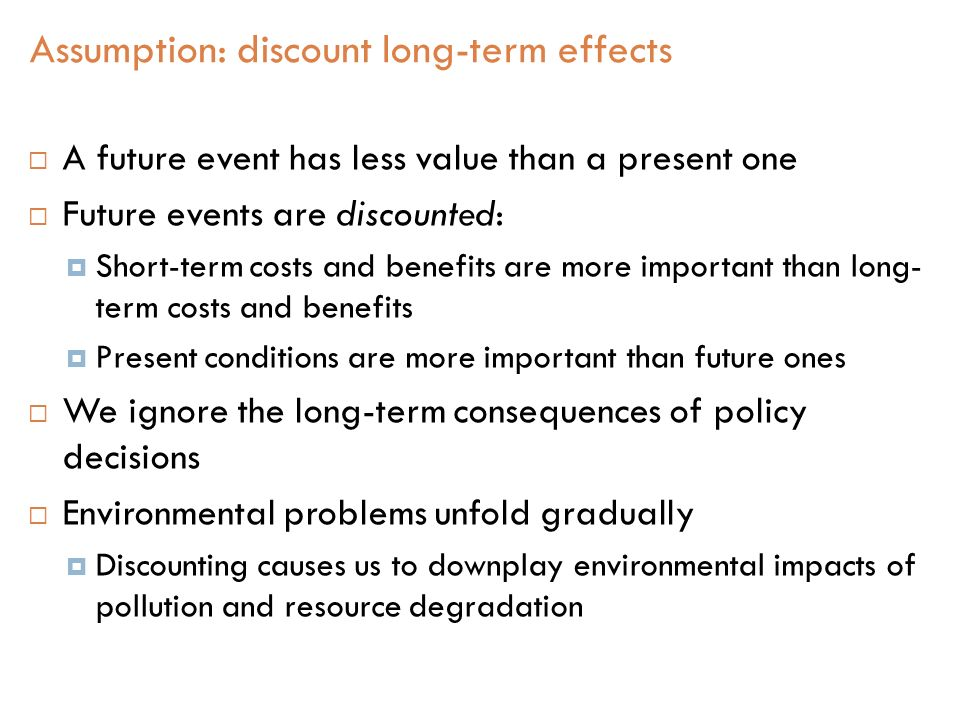  A future event has less value than a present one  Future events are discounted:  Short-term costs and benefits are more important than long- term costs and benefits  Present conditions are more important than future ones  We ignore the long-term consequences of policy decisions  Environmental problems unfold gradually  Discounting causes us to downplay environmental impacts of pollution and resource degradation Assumption: discount long-term effects