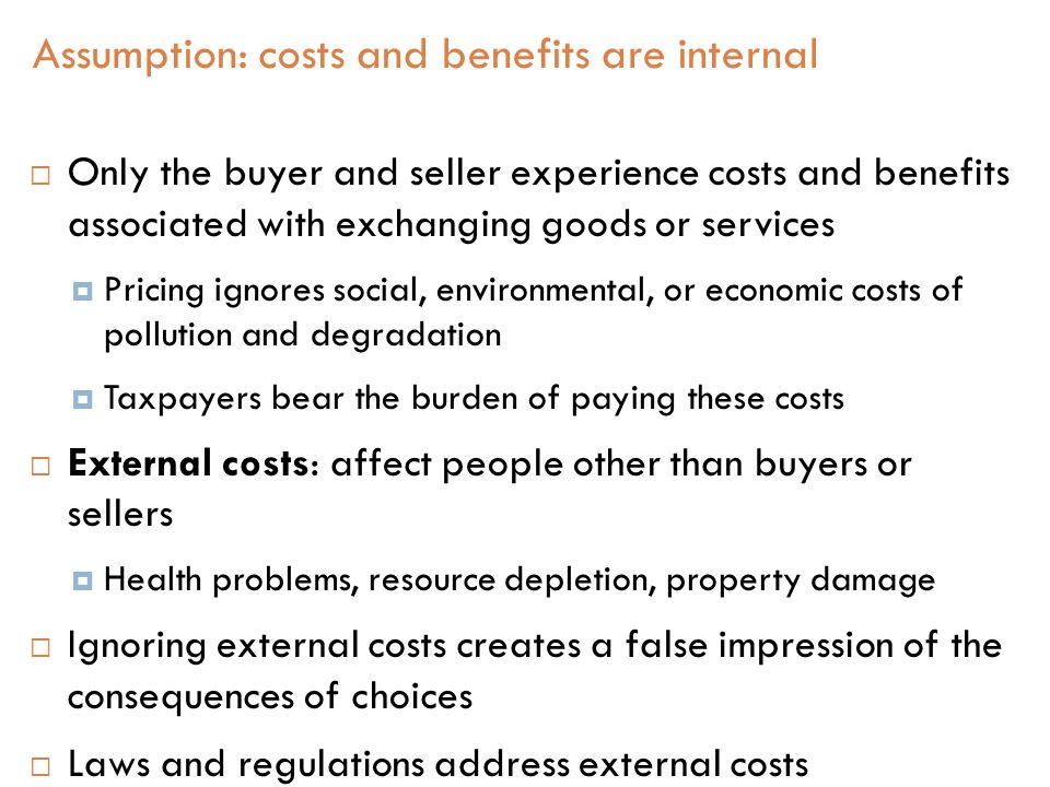  Only the buyer and seller experience costs and benefits associated with exchanging goods or services  Pricing ignores social, environmental, or economic costs of pollution and degradation  Taxpayers bear the burden of paying these costs  External costs: affect people other than buyers or sellers  Health problems, resource depletion, property damage  Ignoring external costs creates a false impression of the consequences of choices  Laws and regulations address external costs Assumption: costs and benefits are internal