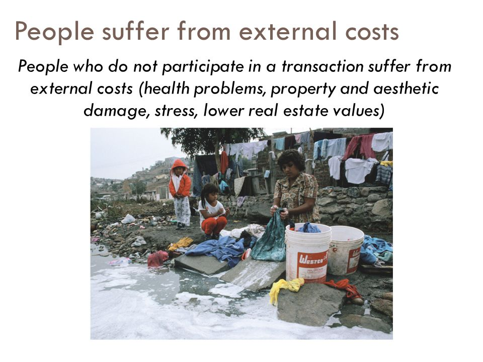 People suffer from external costs People who do not participate in a transaction suffer from external costs (health problems, property and aesthetic damage, stress, lower real estate values)