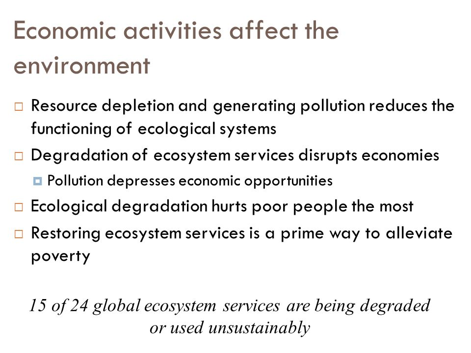 Economic activities affect the environment  Resource depletion and generating pollution reduces the functioning of ecological systems  Degradation of ecosystem services disrupts economies  Pollution depresses economic opportunities  Ecological degradation hurts poor people the most  Restoring ecosystem services is a prime way to alleviate poverty 15 of 24 global ecosystem services are being degraded or used unsustainably