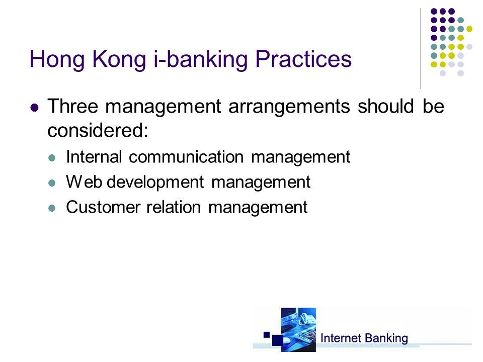 Hong Kong i-banking Practices Three management arrangements should be considered: Internal communication management Web development management Customer relation management