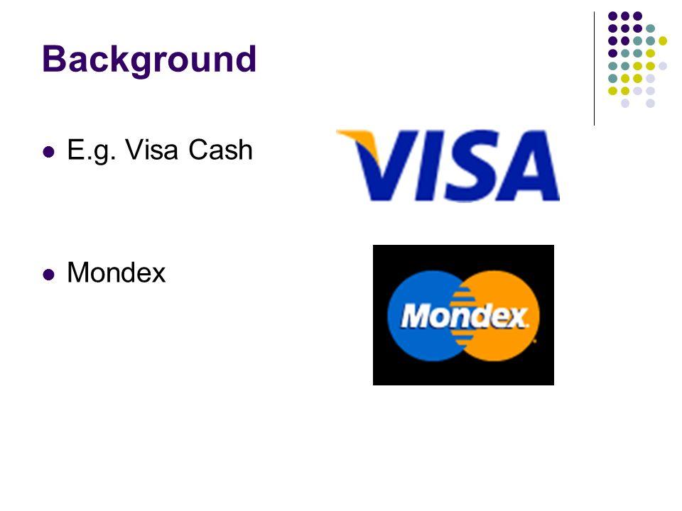 Background E.g. Visa Cash Mondex