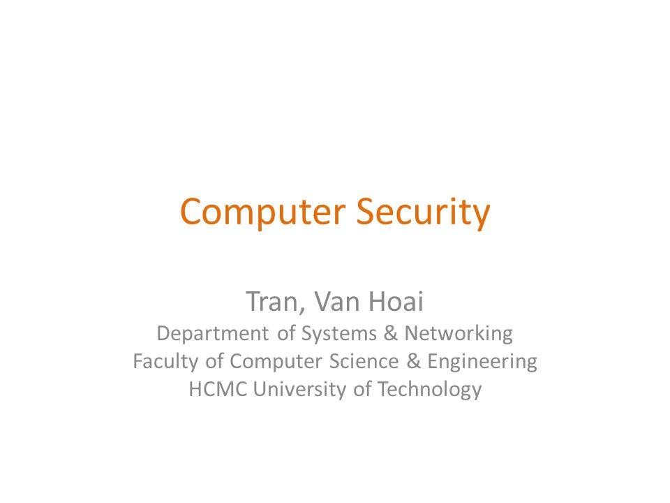 Computer Security Tran, Van Hoai Department of Systems & Networking Faculty of Computer Science & Engineering HCMC University of Technology
