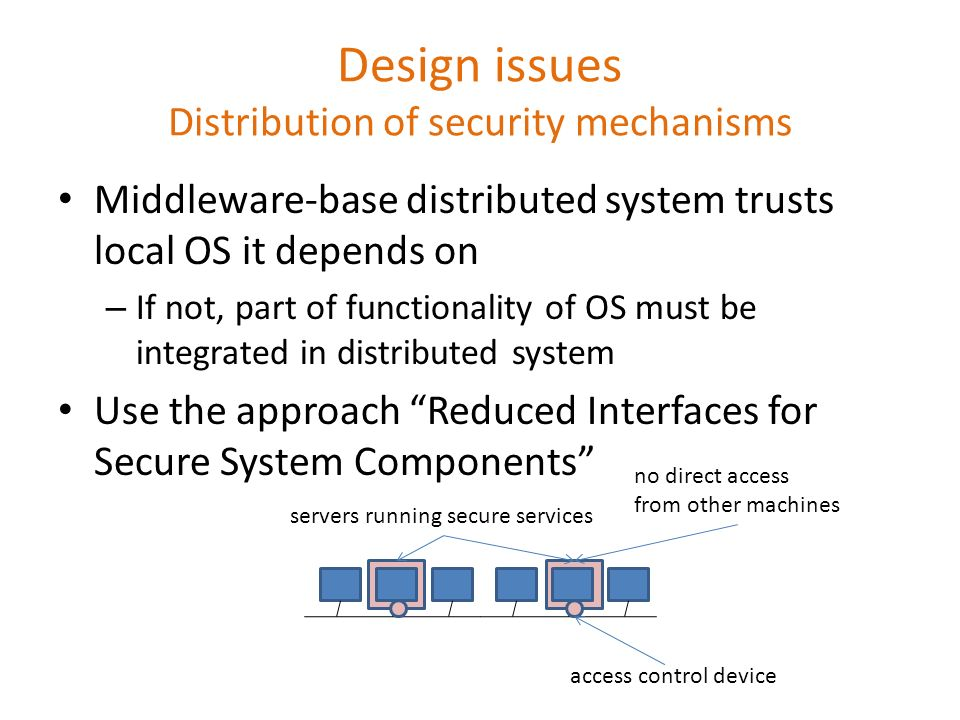 Design issues Distribution of security mechanisms Middleware-base distributed system trusts local OS it depends on – If not, part of functionality of OS must be integrated in distributed system Use the approach Reduced Interfaces for Secure System Components servers running secure services no direct access from other machines access control device