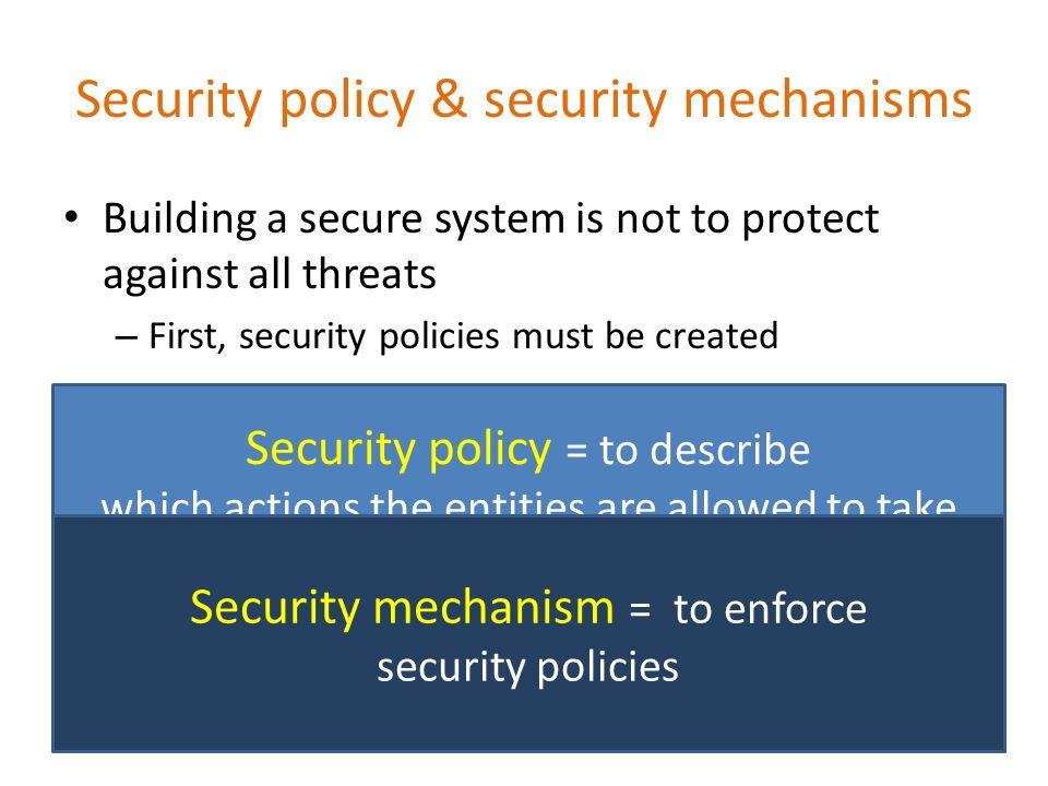 Security policy & security mechanisms Building a secure system is not to protect against all threats – First, security policies must be created Security policy = to describe which actions the entities are allowed to take and which ones are prohibited Security mechanism = to enforce security policies