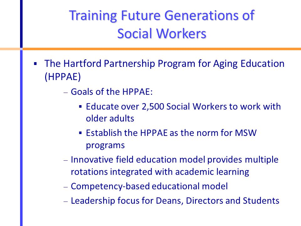  The Hartford Partnership Program for Aging Education (HPPAE)  Goals of the HPPAE:  Educate over 2,500 Social Workers to work with older adults  Establish the HPPAE as the norm for MSW programs  Innovative field education model provides multiple rotations integrated with academic learning  Competency-based educational model  Leadership focus for Deans, Directors and Students Training Future Generations of Social Workers