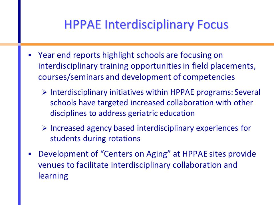 HPPAE Interdisciplinary Focus  Year end reports highlight schools are focusing on interdisciplinary training opportunities in field placements, courses/seminars and development of competencies  Interdisciplinary initiatives within HPPAE programs: Several schools have targeted increased collaboration with other disciplines to address geriatric education  Increased agency based interdisciplinary experiences for students during rotations  Development of Centers on Aging at HPPAE sites provide venues to facilitate interdisciplinary collaboration and learning