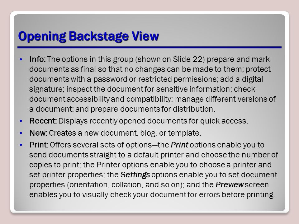 Opening Backstage View Info: The options in this group (shown on Slide 22) prepare and mark documents as final so that no changes can be made to them; protect documents with a password or restricted permissions; add a digital signature; inspect the document for sensitive information; check document accessibility and compatibility; manage different versions of a document; and prepare documents for distribution.