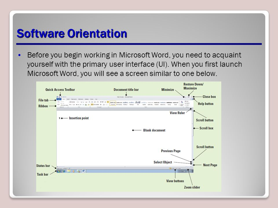 Software Orientation Before you begin working in Microsoft Word, you need to acquaint yourself with the primary user interface (UI).