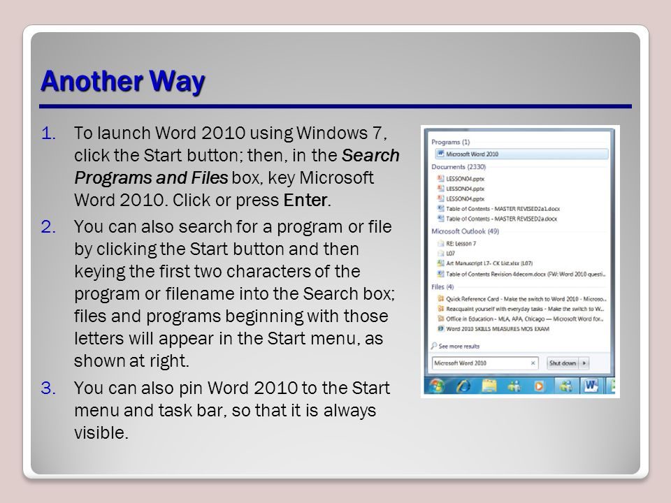 Another Way 1.To launch Word 2010 using Windows 7, click the Start button; then, in the Search Programs and Files box, key Microsoft Word 2010.