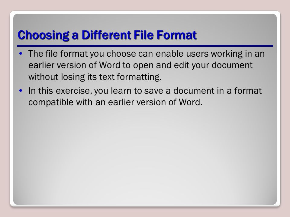 Choosing a Different File Format The file format you choose can enable users working in an earlier version of Word to open and edit your document without losing its text formatting.