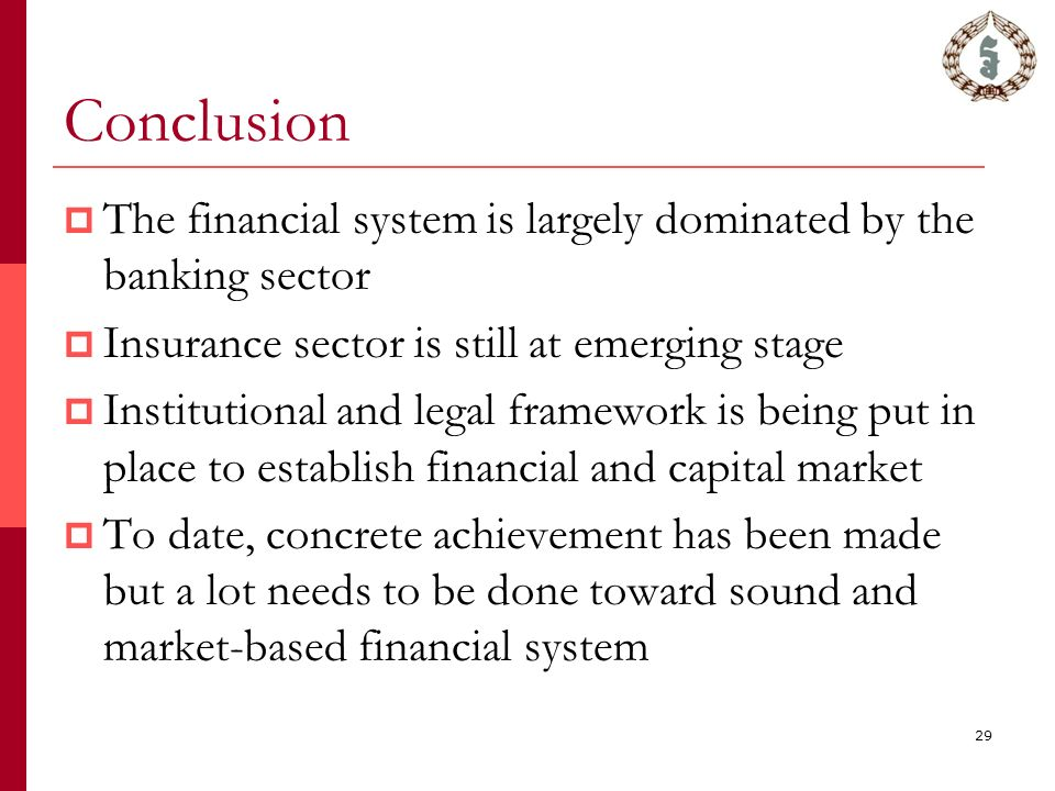 29 Conclusion  The financial system is largely dominated by the banking sector  Insurance sector is still at emerging stage  Institutional and legal framework is being put in place to establish financial and capital market  To date, concrete achievement has been made but a lot needs to be done toward sound and market-based financial system