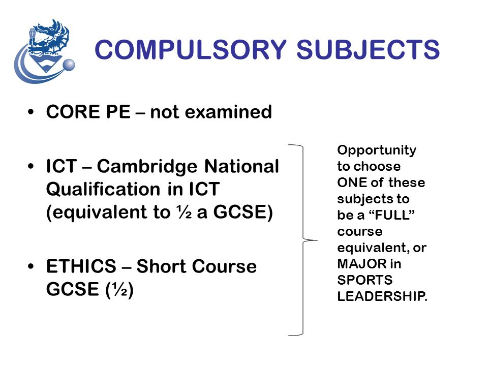 COMPULSORY SUBJECTS CORE PE – not examined ICT – Cambridge National Qualification in ICT (equivalent to ½ a GCSE) ETHICS – Short Course GCSE (½) Opportunity to choose ONE of these subjects to be a FULL course equivalent, or MAJOR in SPORTS LEADERSHIP.