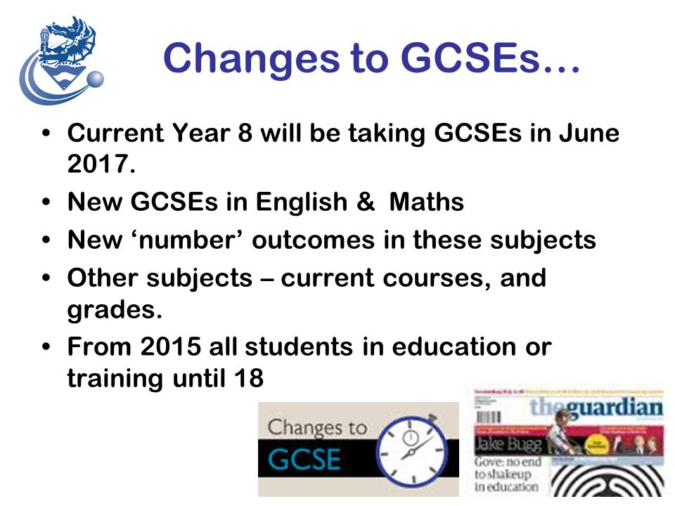 Changes to GCSEs… Current Year 8 will be taking GCSEs in June 2017.
