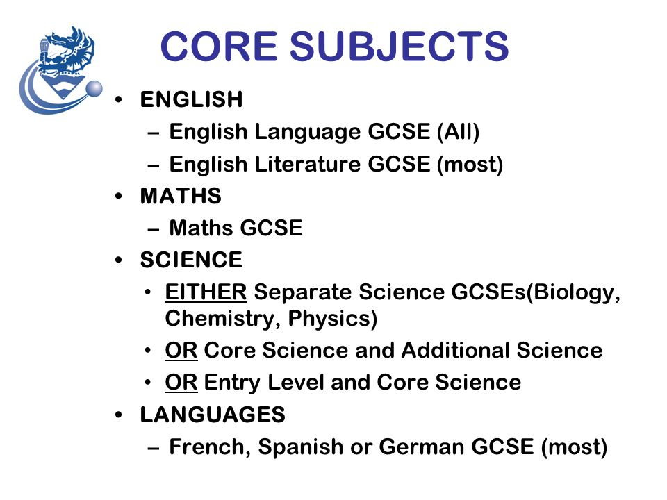 CORE SUBJECTS ENGLISH –English Language GCSE (All) –English Literature GCSE (most) MATHS –Maths GCSE SCIENCE EITHER Separate Science GCSEs(Biology, Chemistry, Physics) OR Core Science and Additional Science OR Entry Level and Core Science LANGUAGES –French, Spanish or German GCSE (most)