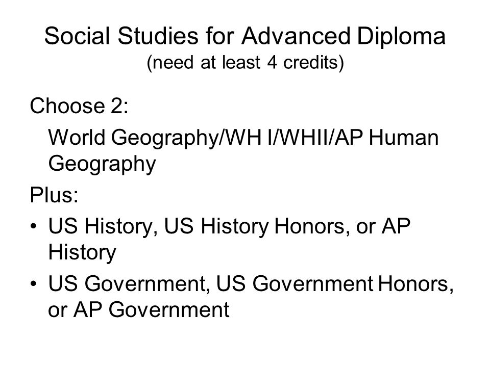Social Studies for Advanced Diploma (need at least 4 credits) Choose 2: World Geography/WH I/WHII/AP Human Geography Plus: US History, US History Honors, or AP History US Government, US Government Honors, or AP Government