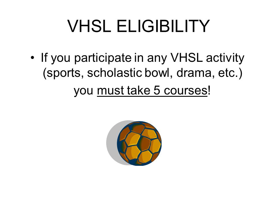 VHSL ELIGIBILITY If you participate in any VHSL activity (sports, scholastic bowl, drama, etc.) you must take 5 courses!