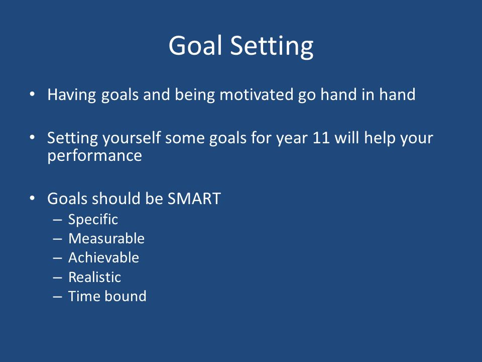 Goal Setting Having goals and being motivated go hand in hand Setting yourself some goals for year 11 will help your performance Goals should be SMART – Specific – Measurable – Achievable – Realistic – Time bound