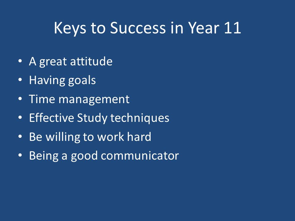 Keys to Success in Year 11 A great attitude Having goals Time management Effective Study techniques Be willing to work hard Being a good communicator