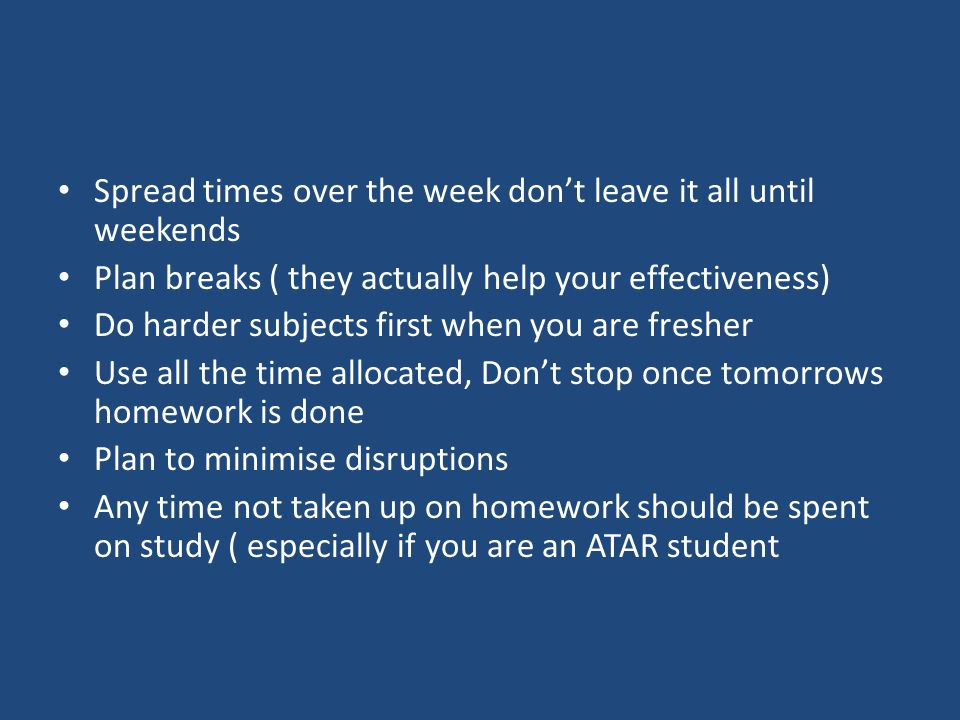 Spread times over the week don't leave it all until weekends Plan breaks ( they actually help your effectiveness) Do harder subjects first when you are fresher Use all the time allocated, Don't stop once tomorrows homework is done Plan to minimise disruptions Any time not taken up on homework should be spent on study ( especially if you are an ATAR student
