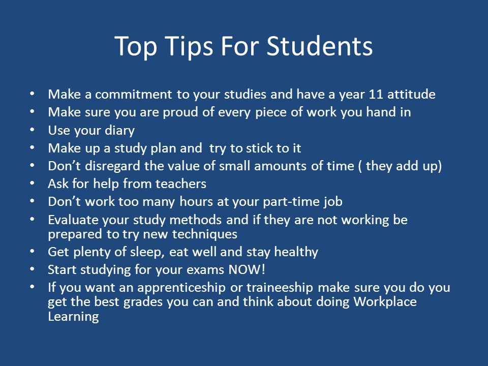 Top Tips For Students Make a commitment to your studies and have a year 11 attitude Make sure you are proud of every piece of work you hand in Use your diary Make up a study plan and try to stick to it Don't disregard the value of small amounts of time ( they add up) Ask for help from teachers Don't work too many hours at your part-time job Evaluate your study methods and if they are not working be prepared to try new techniques Get plenty of sleep, eat well and stay healthy Start studying for your exams NOW.