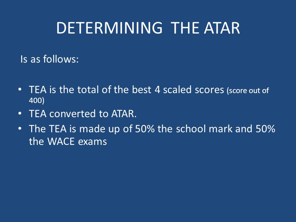 DETERMINING THE ATAR Is as follows: TEA is the total of the best 4 scaled scores (score out of 400) TEA converted to ATAR.