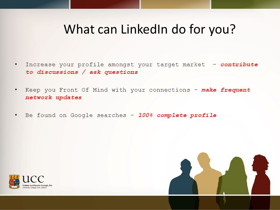 Increase your profile amongst your target market – contribute to discussions / ask questions Keep you Front Of Mind with your connections – make frequent network updates Be found on Google searches – 100% complete profile What can LinkedIn do for you