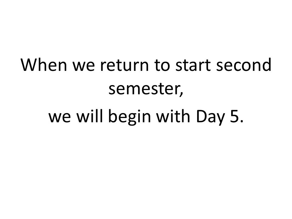 When we return to start second semester, we will begin with Day 5.