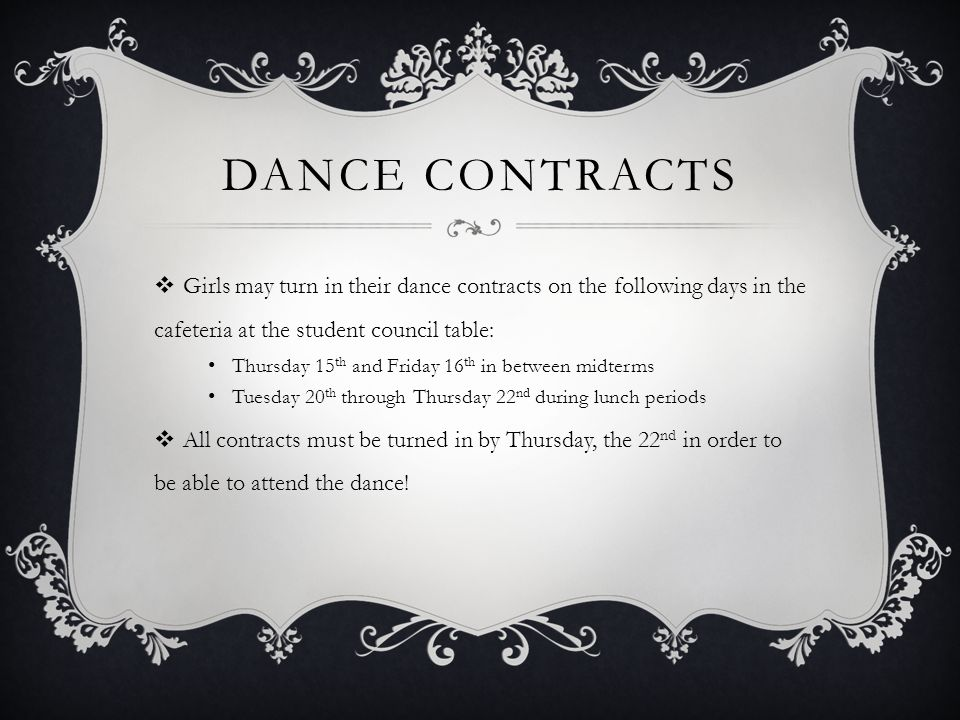 DANCE CONTRACTS  Girls may turn in their dance contracts on the following days in the cafeteria at the student council table: Thursday 15 th and Friday 16 th in between midterms Tuesday 20 th through Thursday 22 nd during lunch periods  All contracts must be turned in by Thursday, the 22 nd in order to be able to attend the dance!