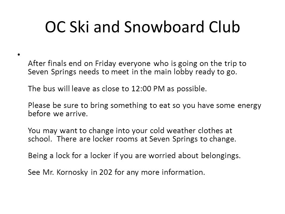 OC Ski and Snowboard Club After finals end on Friday everyone who is going on the trip to Seven Springs needs to meet in the main lobby ready to go.
