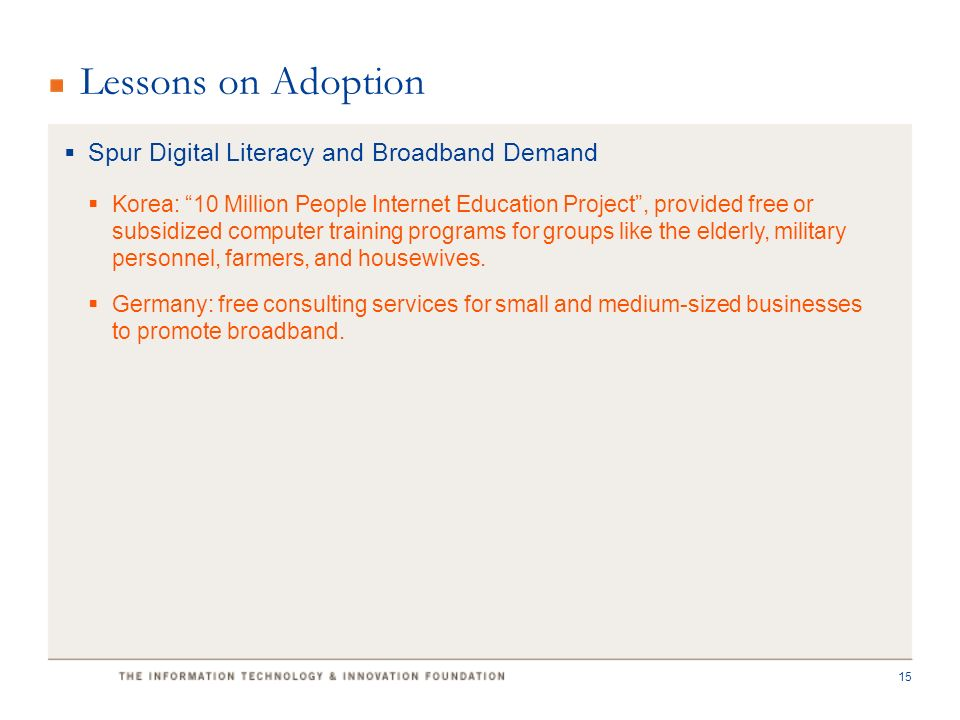 Lessons on Adoption  Spur Digital Literacy and Broadband Demand  Korea: 10 Million People Internet Education Project , provided free or subsidized computer training programs for groups like the elderly, military personnel, farmers, and housewives.