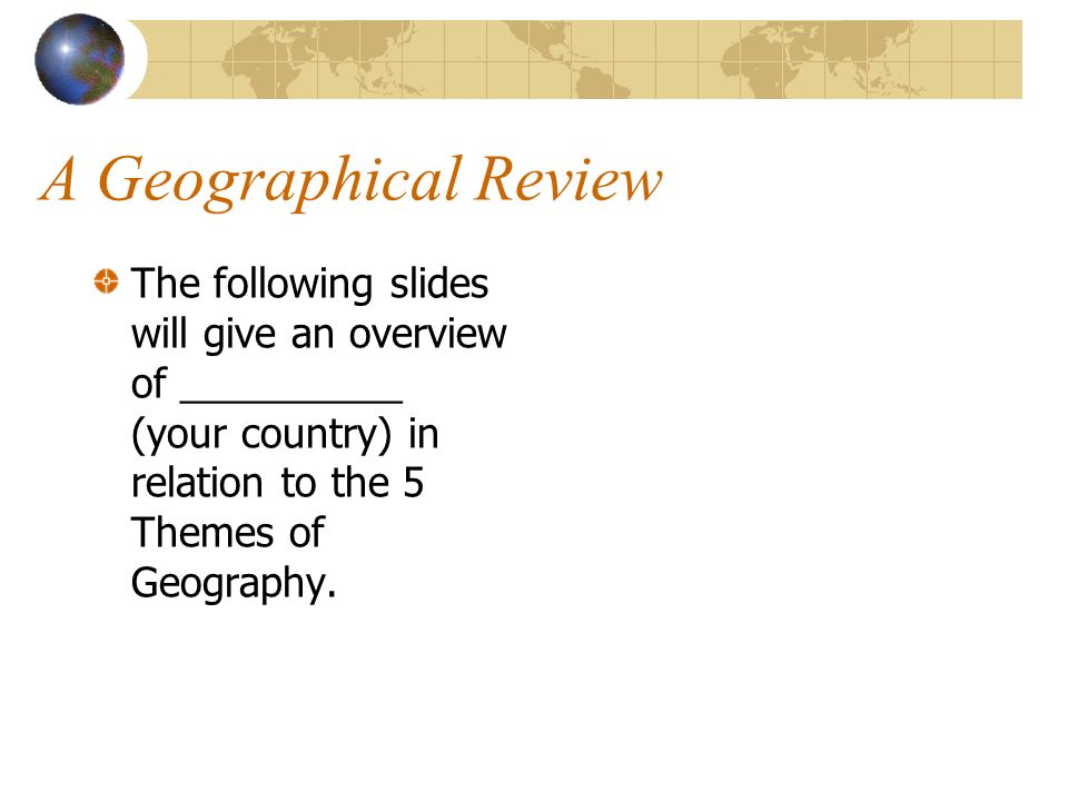 A Geographical Review The following slides will give an overview of __________ (your country) in relation to the 5 Themes of Geography.