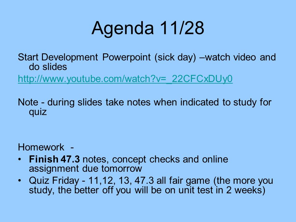 Agenda 11/28 Start Development Powerpoint (sick day) –watch video and do slides   v=_22CFCxDUy0 Note - during slides take notes when indicated to study for quiz Homework - Finish 47.3 notes, concept checks and online assignment due tomorrow Quiz Friday - 11,12, 13, 47.3 all fair game (the more you study, the better off you will be on unit test in 2 weeks)